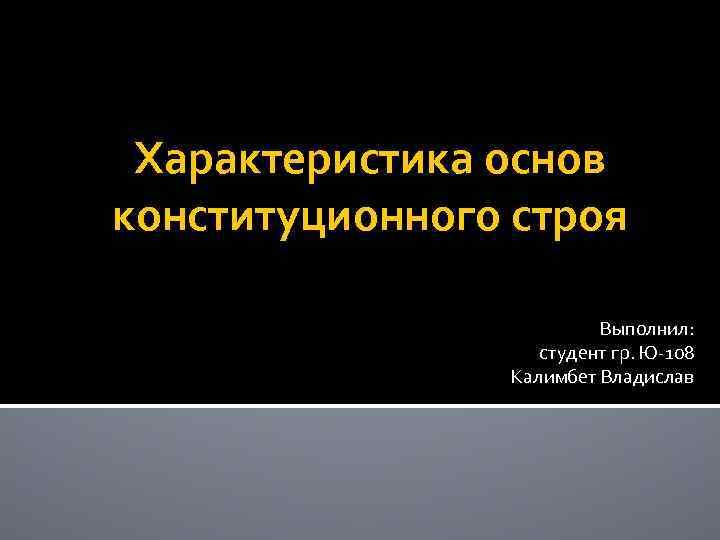 Характеристика основ конституционного строя Выполнил: студент гр. Ю-108 Калимбет Владислав