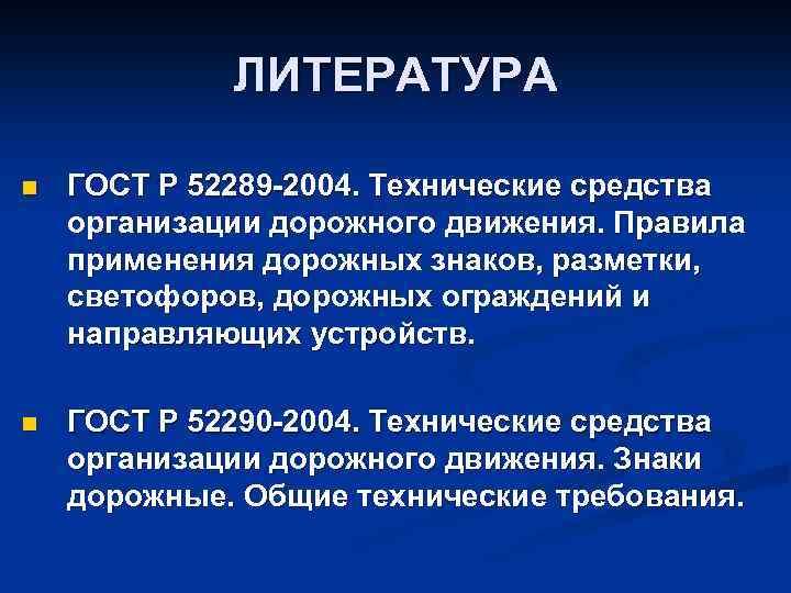 ЛИТЕРАТУРА n ГОСТ Р 52289 -2004. Технические средства организации дорожного движения. Правила применения дорожных