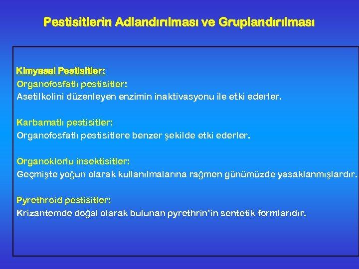 Pestisitlerin Adlandırılması ve Gruplandırılması Kimyasal Pestisitler: Organofosfatlı pestisitler: Asetilkolini düzenleyen enzimin inaktivasyonu ile etki