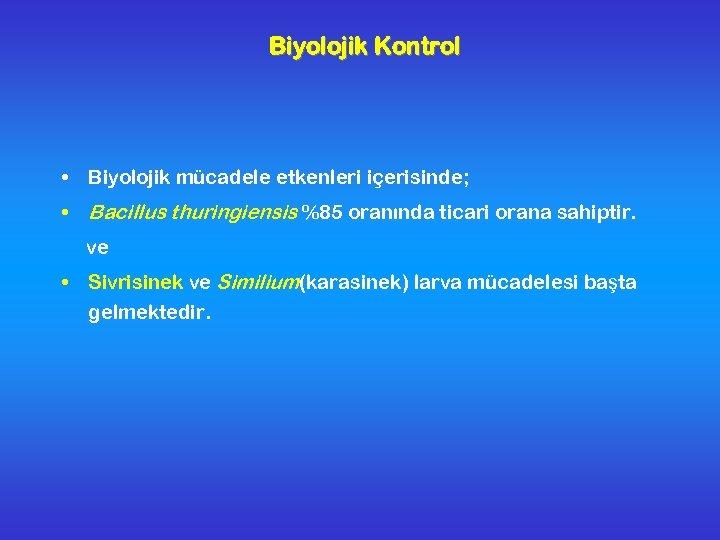 Biyolojik Kontrol • Biyolojik mücadele etkenleri içerisinde; • Bacillus thuringiensis %85 oranında ticari orana