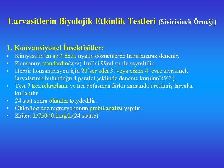 Larvasitlerin Biyolojik Etkinlik Testleri (Sivirisinek Örneği) 1. Konvansiyonel İnsektisitler: • Kimyasalın en az 4