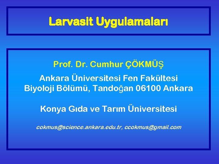 Larvasit Uygulamaları Prof. Dr. Cumhur ÇÖKMÜŞ Ankara Üniversitesi Fen Fakültesi Biyoloji Bölümü, Tandoğan 06100