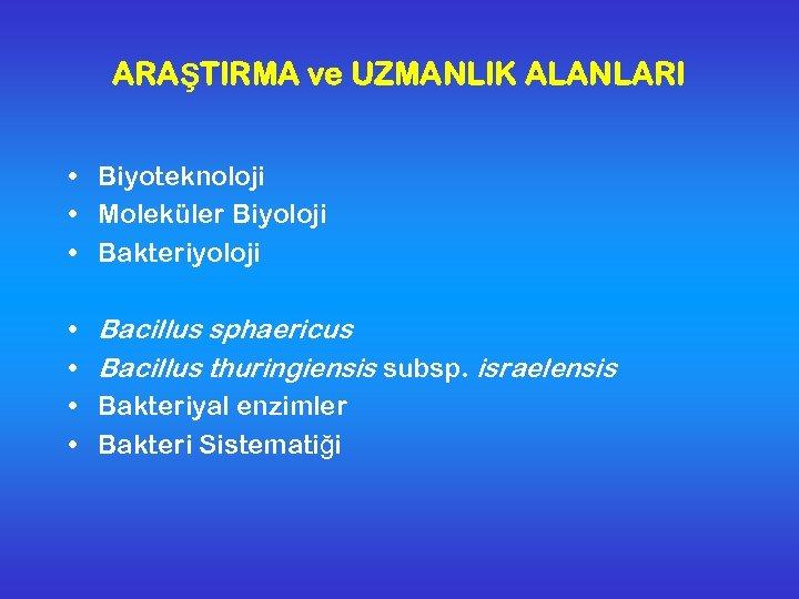 ARAŞTIRMA ve UZMANLIK ALANLARI • Biyoteknoloji • Moleküler Biyoloji • Bakteriyoloji • • Bacillus