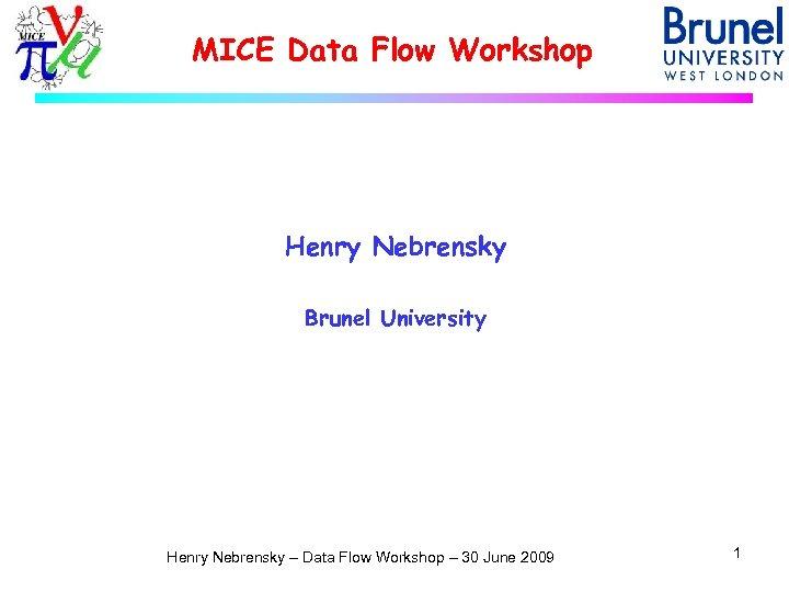 MICE Data Flow Workshop Henry Nebrensky Brunel University Henry Nebrensky – Data Flow Workshop