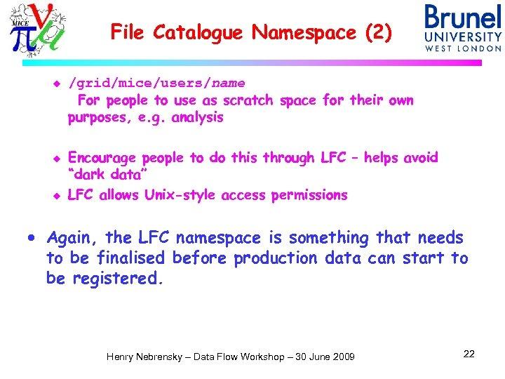 File Catalogue Namespace (2) u u u /grid/mice/users/name For people to use as scratch