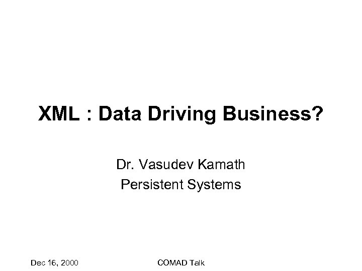 XML : Data Driving Business? Dr. Vasudev Kamath Persistent Systems Dec 16, 2000 COMAD