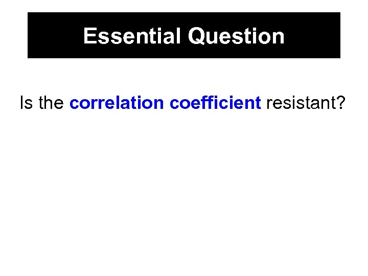 Essential Question Is the correlation coefficient resistant?