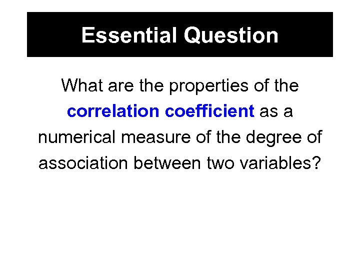 Essential Question What are the properties of the correlation coefficient as a numerical measure