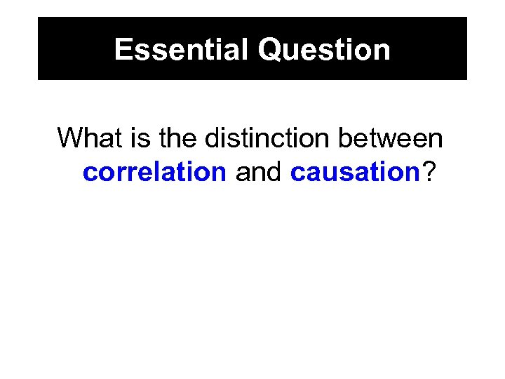 Essential Question What is the distinction between correlation and causation?