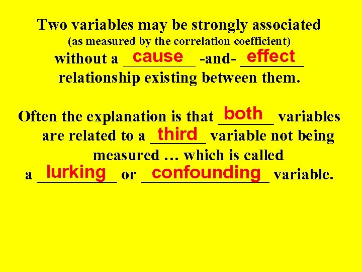 Two variables may be strongly associated (as measured by the correlation coefficient) cause effect