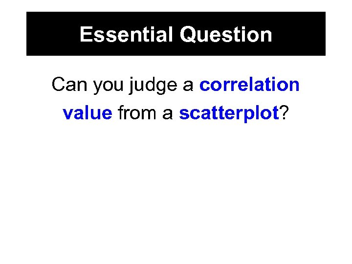 Essential Question Can you judge a correlation value from a scatterplot?