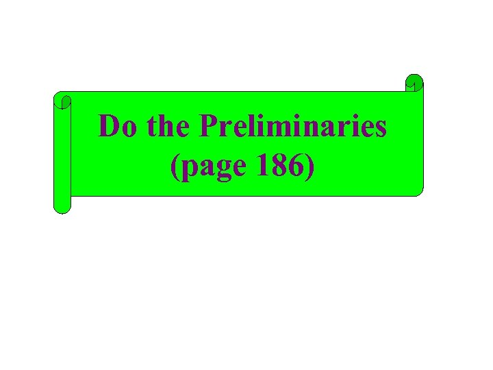 Do the Preliminaries (page 186)