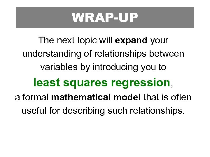 WRAP-UP The next topic will expand your understanding of relationships between variables by introducing