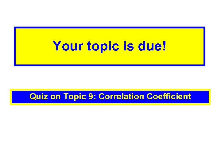 Your topic is due! Quiz on Topic 9: Correlation Coefficient