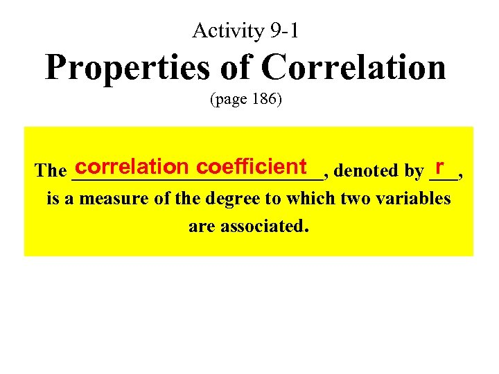 Activity 9 -1 Properties of Correlation (page 186) correlation coefficient r The _____________, denoted