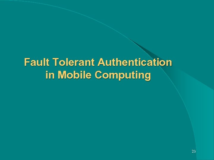 Fault Tolerant Authentication in Mobile Computing 23