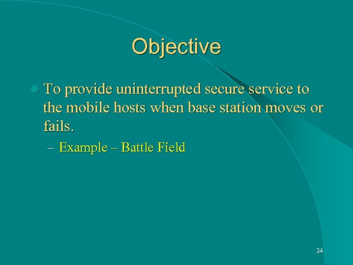 Objective l To provide uninterrupted secure service to the mobile hosts when base station