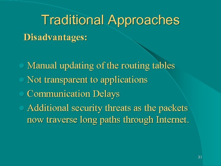 Traditional Approaches Disadvantages: l Manual updating of the routing tables l Not transparent to