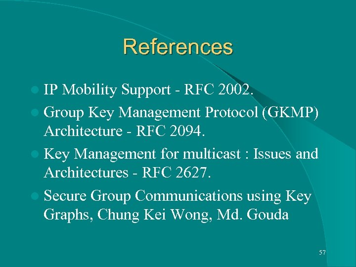 References l IP Mobility Support - RFC 2002. l Group Key Management Protocol (GKMP)