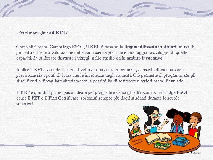 Perché scegliere il KET? Come altri esami Cambridge ESOL, il KET si basa sulla