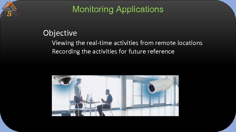 Monitoring Applications Objective Viewing the real-time activities from remote locations Recording the activities for