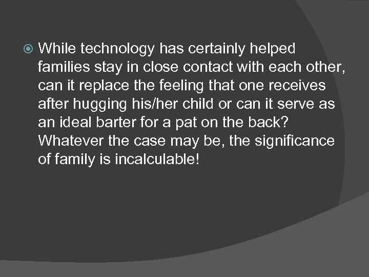 While technology has certainly helped families stay in close contact with each other,