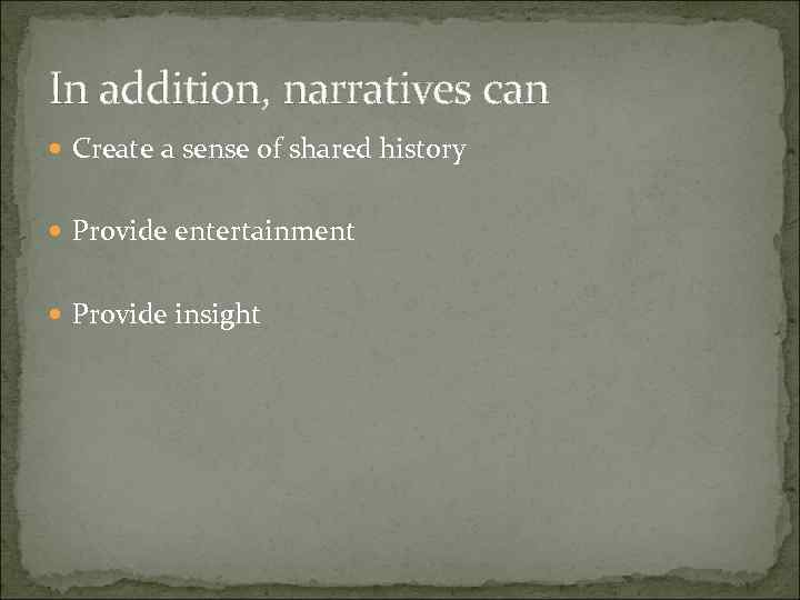 In addition, narratives can Create a sense of shared history Provide entertainment Provide insight