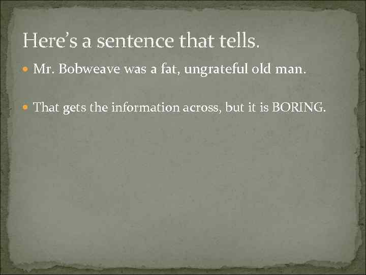 Here's a sentence that tells. Mr. Bobweave was a fat, ungrateful old man. That