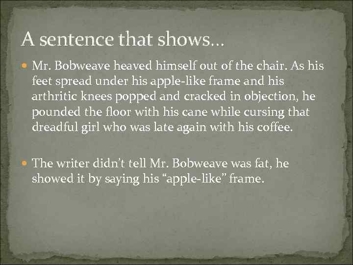 A sentence that shows… Mr. Bobweave heaved himself out of the chair. As his