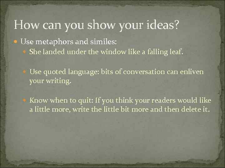 How can you show your ideas? Use metaphors and similes: She landed under the