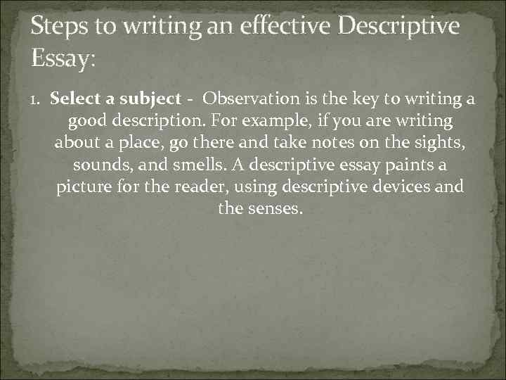 Steps to writing an effective Descriptive Essay: 1. Select a subject - Observation is