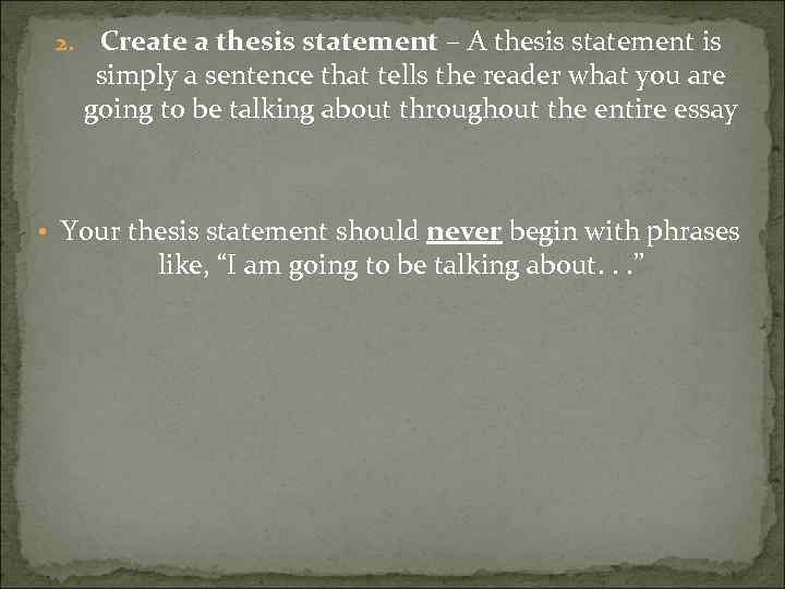 2. Create a thesis statement – A thesis statement is simply a sentence that