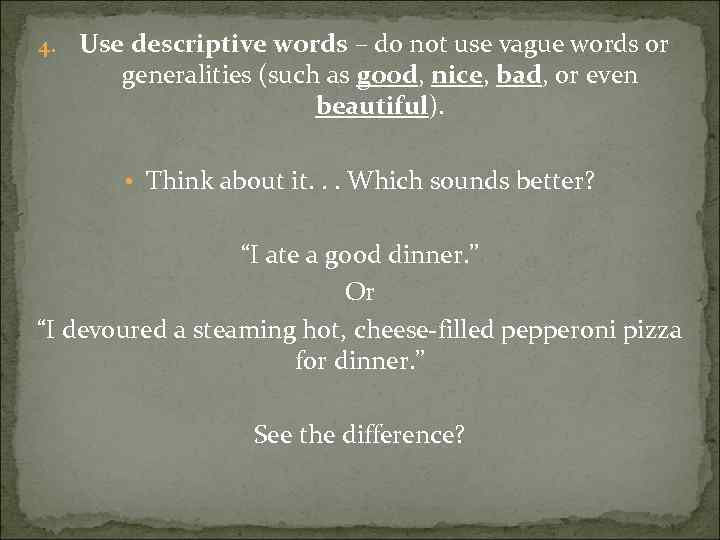 4. Use descriptive words – do not use vague words or generalities (such as