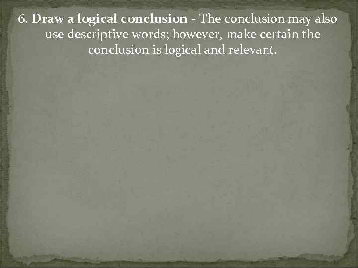 6. Draw a logical conclusion - The conclusion may also use descriptive words; however,