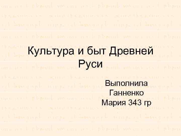 Культура и быт Древней Руси Выполнила Ганненко Мария 343 гр