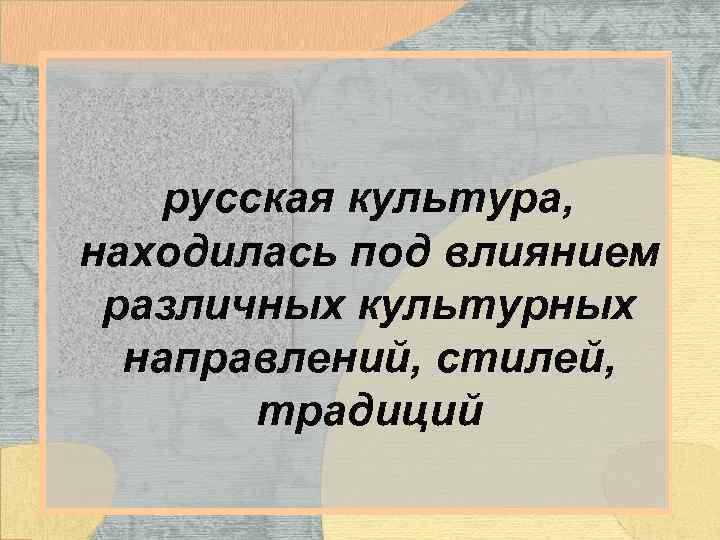 русская культура, находилась под влиянием различных культурных направлений, стилей, традиций
