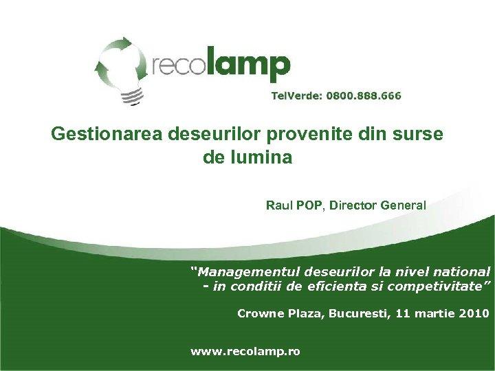 """Gestionarea deseurilor provenite din surse de lumina Raul POP, Director General """"Managementul deseurilor la"""