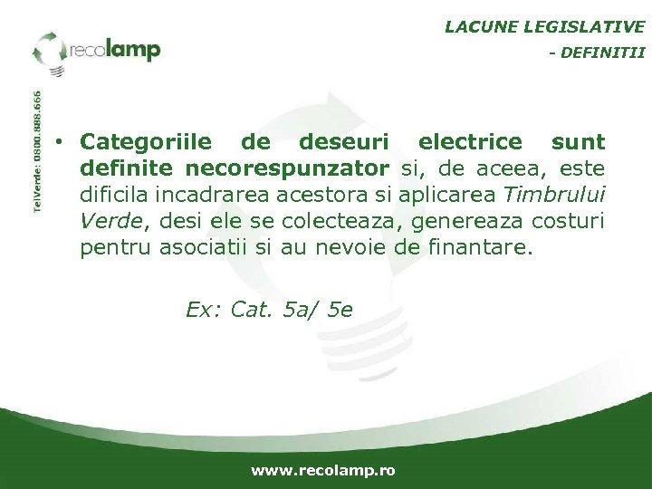 LACUNE LEGISLATIVE - DEFINITII • Categoriile de deseuri electrice sunt definite necorespunzator si, de