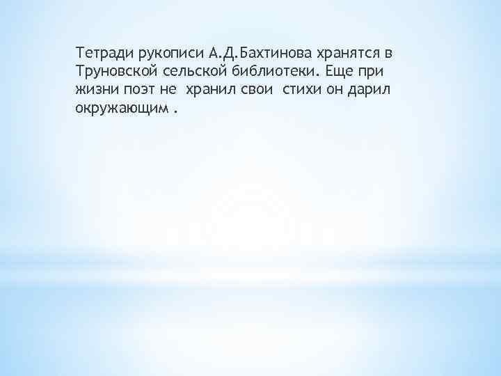Тетради рукописи А. Д. Бахтинова хранятся в Труновской сельской библиотеки. Еще при жизни поэт