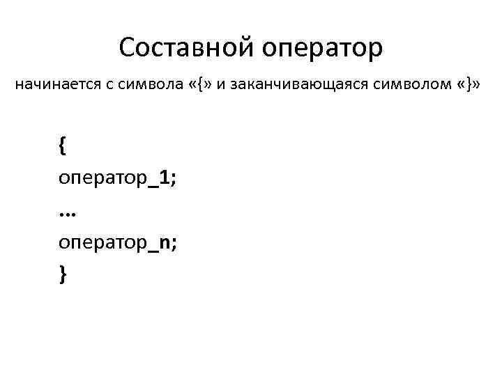Составной оператор начинается с символа «{» и заканчивающаяся символом «}» { оператор_1; . .