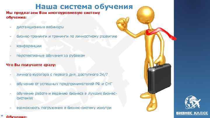 Наша система обучения Мы предлагаем Вам многоуровневую систему обучения: - дистанционные вебинары - бизнес-тренинги
