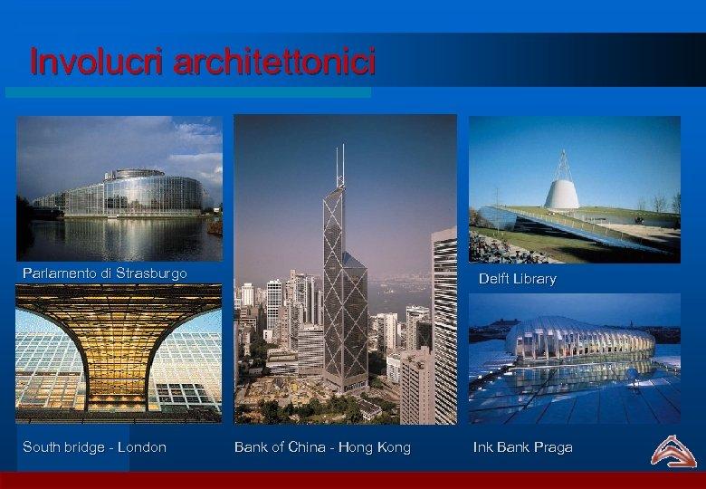 Involucri architettonici Parlamento di Strasburgo South bridge - London Delft Library Bank of China