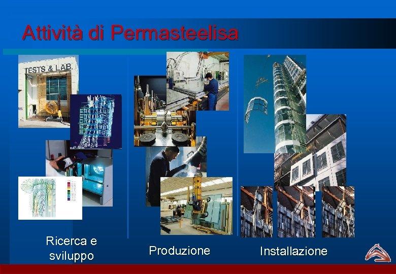 Attività di Permasteelisa Ricerca e sviluppo Produzione Installazione