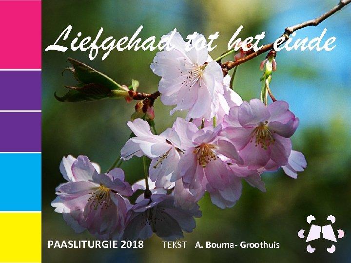 Liefgehad tot het einde PAASLITURGIE 2018 TEKST A. Bouma- Groothuis