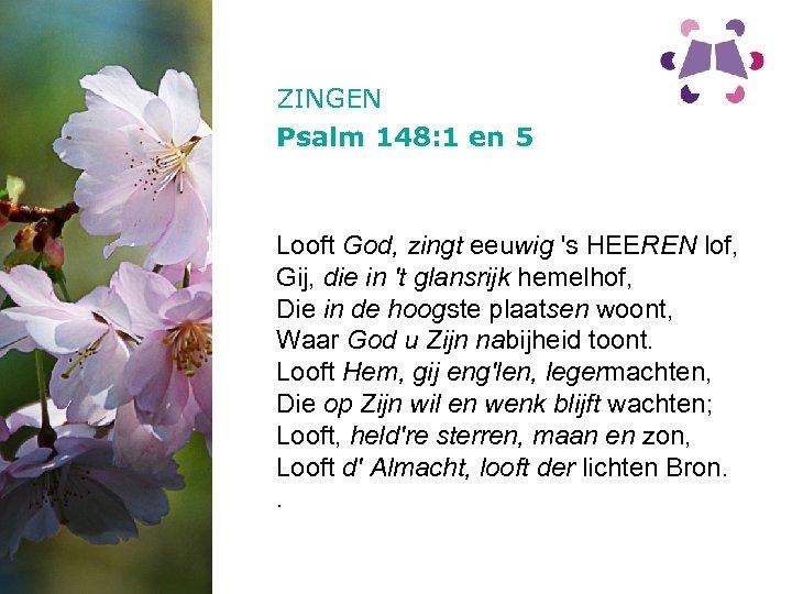 ZINGEN Psalm 148: 1 en 5 Looft God, zingt eeuwig 's HEEREN lof, Gij,