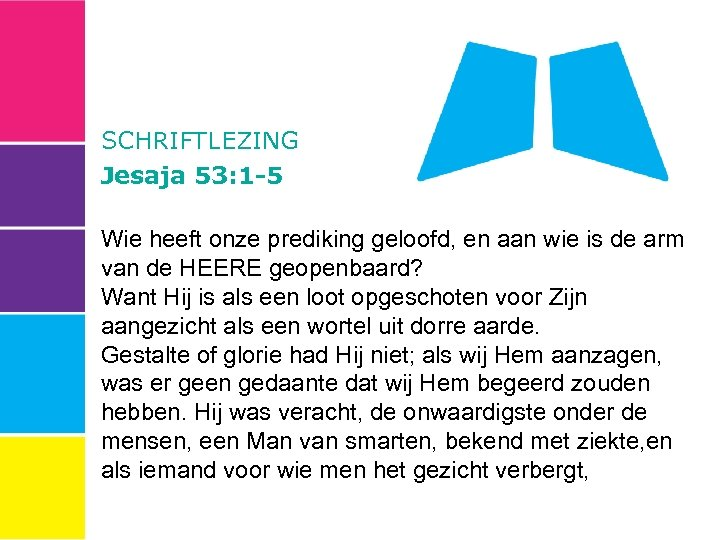 SCHRIFTLEZING Jesaja 53: 1 -5 Wie heeft onze prediking geloofd, en aan wie is