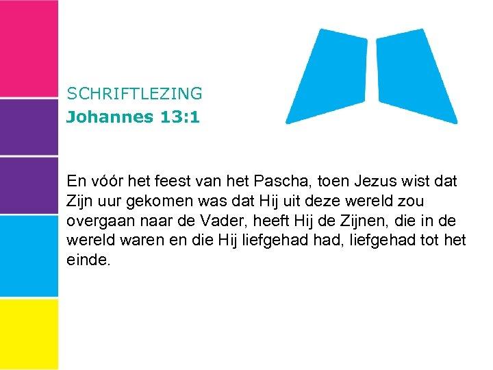 SCHRIFTLEZING Johannes 13: 1 En vóór het feest van het Pascha, toen Jezus wist