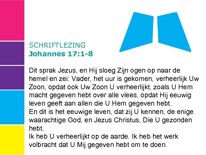 SCHRIFTLEZING Johannes 17: 1 -8 Dit sprak Jezus, en Hij sloeg Zijn ogen op