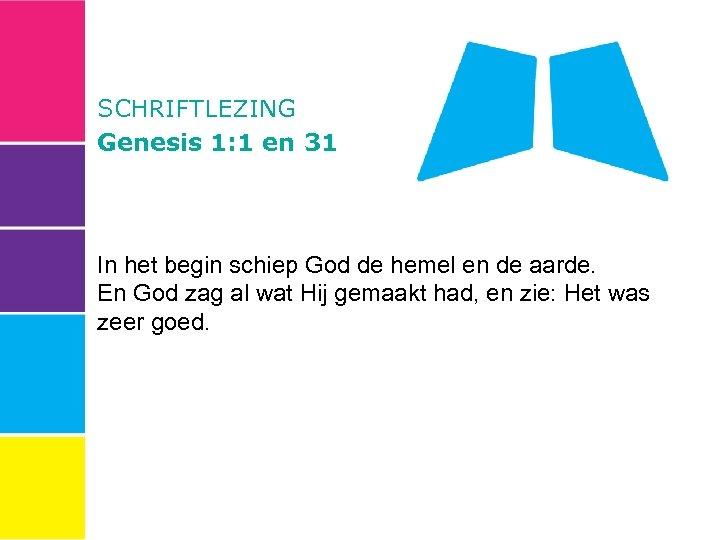 SCHRIFTLEZING Genesis 1: 1 en 31 In het begin schiep God de hemel en