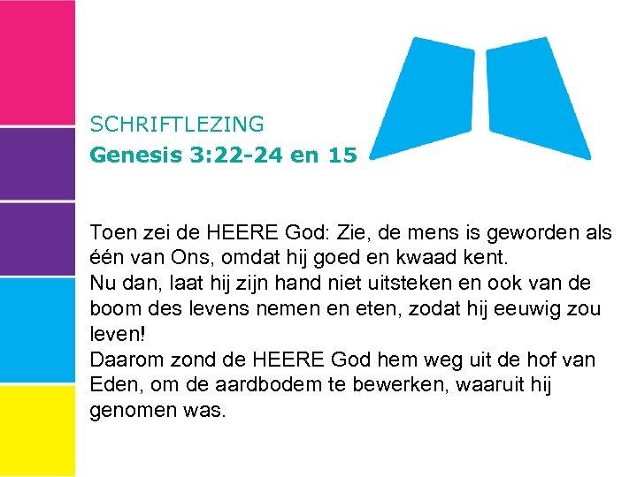SCHRIFTLEZING Genesis 3: 22 -24 en 15 Toen zei de HEERE God: Zie, de
